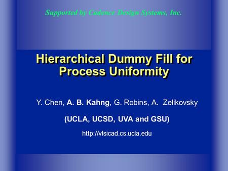 Hierarchical Dummy Fill for Process Uniformity Supported by Cadence Design Systems, Inc. Y. Chen, A. B. Kahng, G. Robins, A. Zelikovsky (UCLA, UCSD, UVA.
