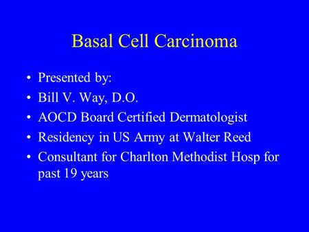 Basal Cell Carcinoma Presented by: Bill V. Way, D.O. AOCD Board Certified Dermatologist Residency in US Army at Walter Reed Consultant for Charlton Methodist.