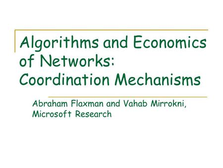 Algorithms and Economics of Networks: Coordination Mechanisms Abraham Flaxman and Vahab Mirrokni, Microsoft Research.