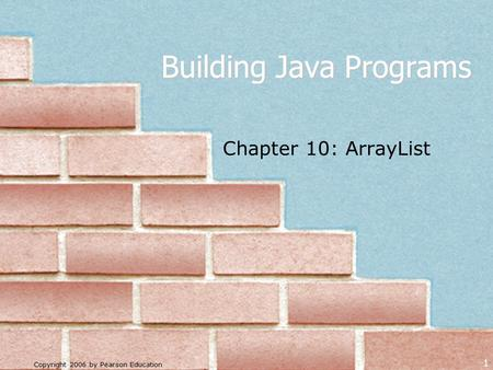 Copyright 2006 by Pearson Education 1 Building Java Programs Chapter 10: ArrayList.