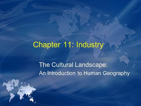 Chapter 11: Industry The Cultural Landscape: An Introduction to Human Geography.