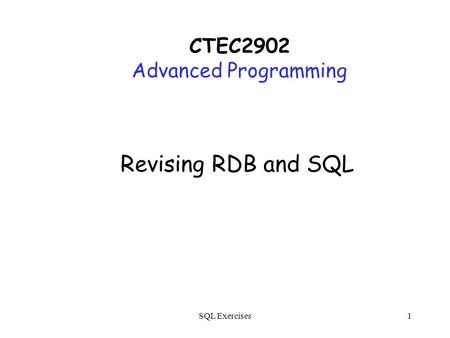 SQL Exercises1 Revising RDB and SQL CTEC2902 Advanced Programming.