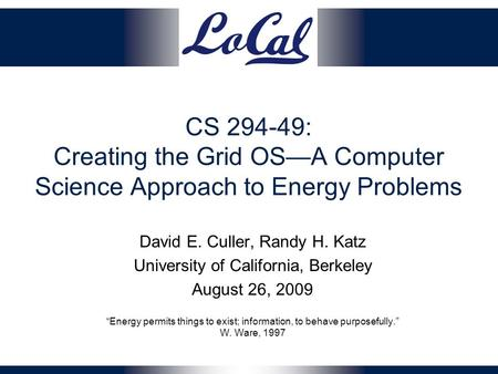 CS 294-49: Creating the Grid OS—A Computer Science Approach to Energy Problems David E. Culler, Randy H. Katz University of California, Berkeley August.