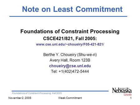 Foundations of Constraint Processing, Fall 2005 November 2, 2005Weak Commitment1 Foundations of Constraint Processing CSCE421/821, Fall 2005: www.cse.unl.edu/~choueiry/F05-421-821/