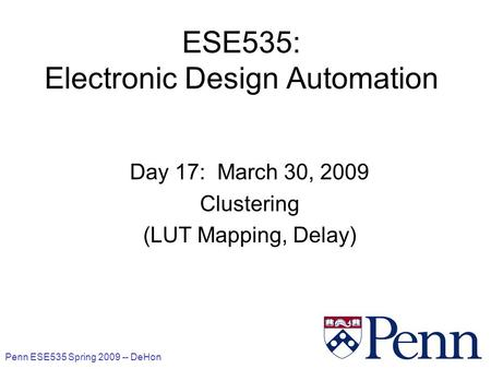 Penn ESE535 Spring 2009 -- DeHon 1 ESE535: Electronic Design Automation Day 17: March 30, 2009 Clustering (LUT Mapping, Delay)