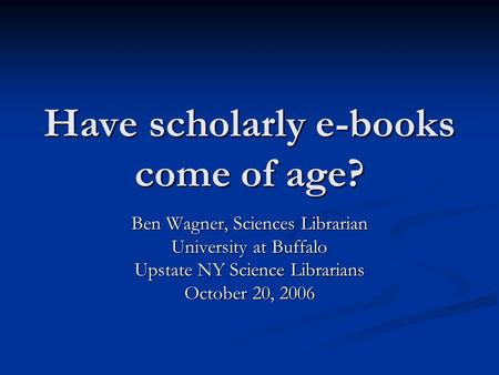 Have scholarly e-books come of age? Ben Wagner, Sciences Librarian University at Buffalo Upstate NY Science Librarians October 20, 2006.