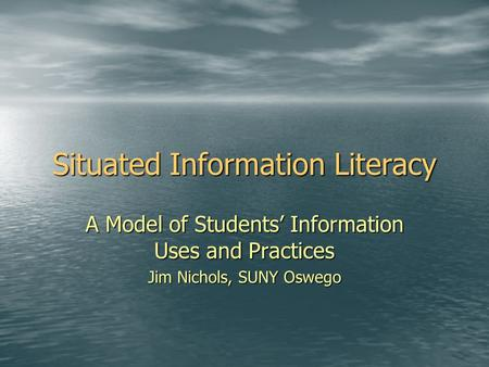 Situated Information Literacy A Model of Students' Information Uses and Practices Jim Nichols, SUNY Oswego.