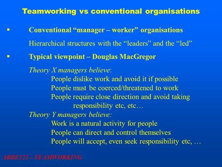 "Teamworking vs conventional organisations ARBE121 – TEAMWORKING  Conventional ""manager – worker"" organisations Hierarchical structures with the ""leaders"""