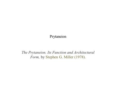 Prytaneion The Prytaneion. Its Function and Architectural Form, by Stephen G. Miller (1978).