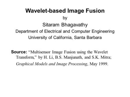"Wavelet-based Image Fusion by Sitaram Bhagavathy Department of Electrical and Computer Engineering University of California, Santa Barbara Source: ""Multisensor."