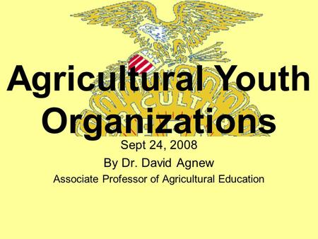 Sept 24, 2008 By Dr. David Agnew Associate Professor of Agricultural Education Agricultural Youth Organizations.