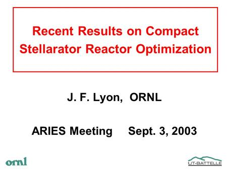 Recent Results on Compact Stellarator Reactor Optimization J. F. Lyon, ORNL ARIES Meeting Sept. 3, 2003.