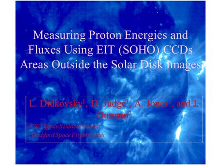 Measuring Proton Energies and Fluxes Using EIT (SOHO) CCDs Areas Outside the Solar Disk Images L. Didkovsky 1, D. Judge 1, A. Jones 1, and J. Gurman 2.