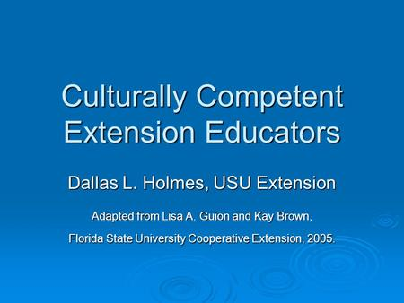 Culturally Competent Extension Educators Dallas L. Holmes, USU Extension Adapted from Lisa A. Guion and Kay Brown, Florida State University Cooperative.