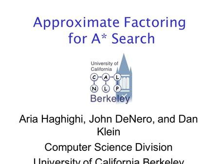 Approximate Factoring for A* Search Aria Haghighi, John DeNero, and Dan Klein Computer Science Division University of California Berkeley.