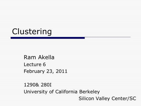 Clustering Ram Akella Lecture 6 February 23, 2011 1290& 280I University of California Berkeley Silicon Valley Center/SC.