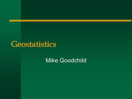 Geostatistics Mike Goodchild. Spatial interpolation n A field –variable is interval/ratio –z = f(x,y) –sampled at a set of points n How to estimate/guess.