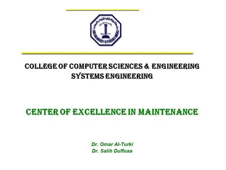 College of Computer Sciences & Engineering Systems Engineering Center of Excellence IN MAINTENANCE Dr. Omar Al-Turki Dr. Salih Duffuaa.