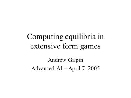 Computing equilibria in extensive form games Andrew Gilpin Advanced AI – April 7, 2005.