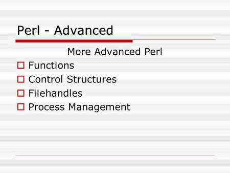 Perl - Advanced More Advanced Perl  Functions  Control Structures  Filehandles  Process Management.