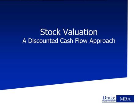 Drake DRAKE UNIVERSITY MBA Stock Valuation A Discounted Cash Flow Approach.