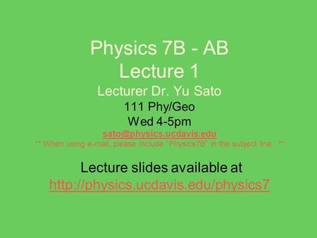 "Physics 7B - AB Lecture 1 Lecturer Dr. Yu Sato 111 Phy/Geo Wed 4-5pm ** When using  , please include ""Physics7B"" in the subject."
