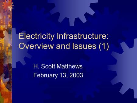 Electricity Infrastructure: Overview and Issues (1) H. Scott Matthews February 13, 2003.