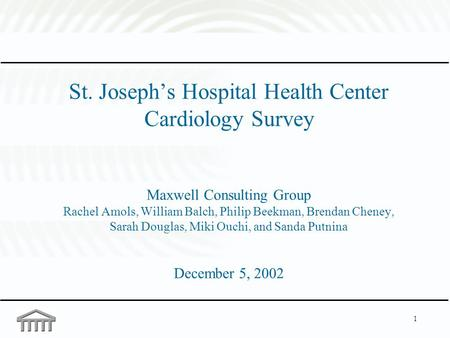 1 St. Joseph's Hospital Health Center Cardiology Survey Maxwell Consulting Group Rachel Amols, William Balch, Philip Beekman, Brendan Cheney, Sarah Douglas,