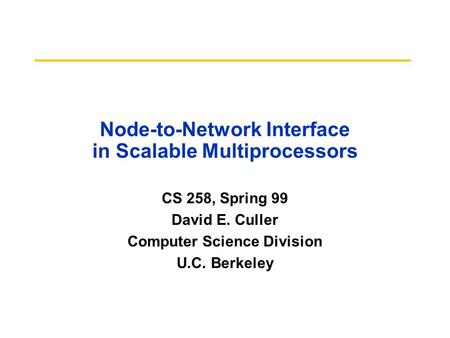 Node-to-Network Interface in Scalable Multiprocessors CS 258, Spring 99 David E. Culler Computer Science Division U.C. Berkeley.