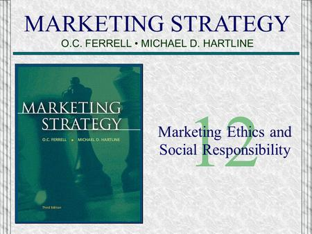 MARKETING STRATEGY O.C. FERRELL MICHAEL D. HARTLINE 12 Marketing Ethics and Social Responsibility.
