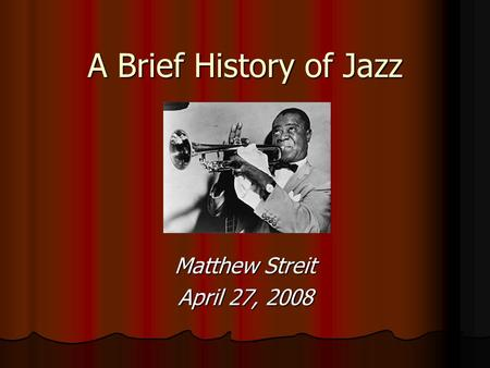 A Brief History of Jazz Matthew Streit April 27, 2008.