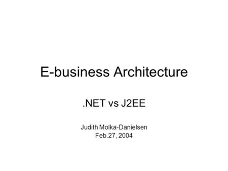 E-business Architecture.NET vs J2EE Judith Molka-Danielsen Feb.27, 2004.