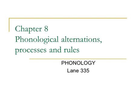 Chapter 8 Phonological alternations, processes and rules PHONOLOGY Lane 335.