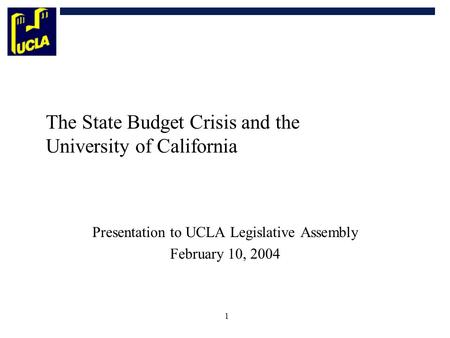 1 The State Budget Crisis and the University of California Presentation to UCLA Legislative Assembly February 10, 2004.