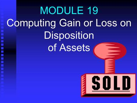 MODULE 19 Computing Gain or Loss on Disposition of Assets.