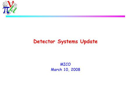 Detector Systems Update MICO March 10, 2008. MICE Detector Systems  CKOV u No update  TOF0/1 u Tests with laser injection system progressing. u Tests.