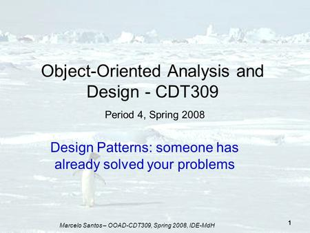 Marcelo Santos – OOAD-CDT309, Spring 2008, IDE-MdH 1 Object-Oriented Analysis and Design - CDT309 Period 4, Spring 2008 Design Patterns: someone has already.