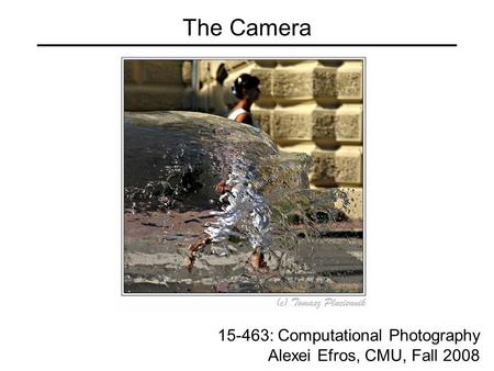 The Camera 15-463: Computational Photography Alexei Efros, CMU, Fall 2008.
