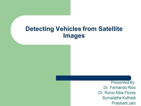 Detecting Vehicles from Satellite Images Presented By: Dr. Fernando Rios Dr. Rocio Alba Flores Sumalatha Kuthadi Prashant Jain.