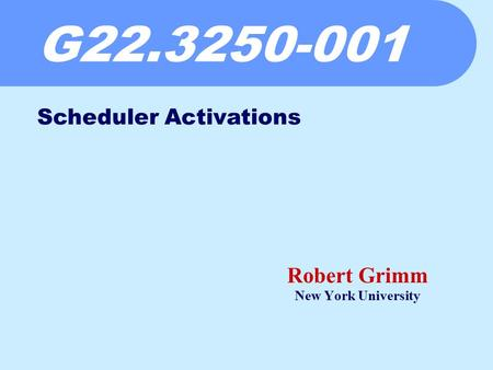 G22.3250-001 Robert Grimm New York University Scheduler Activations.
