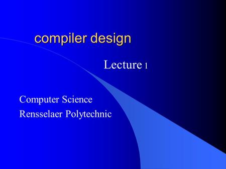 Compiler design Computer Science Rensselaer Polytechnic Lecture 1.