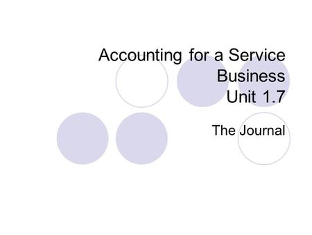 Accounting for a Service Business Unit 1.7 The Journal.