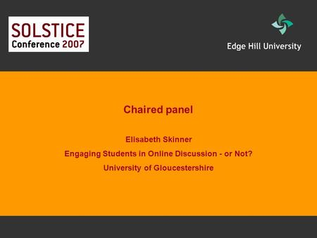 Chaired panel Elisabeth Skinner Engaging Students in Online Discussion - or Not? University of Gloucestershire.