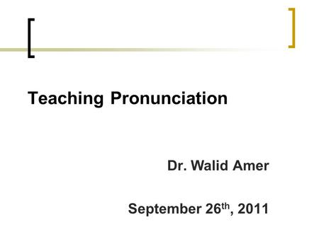 Teaching Pronunciation Dr. Walid Amer September 26 th, 2011.