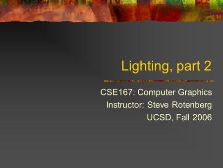 Lighting, part 2 CSE167: Computer Graphics Instructor: Steve Rotenberg UCSD, Fall 2006.