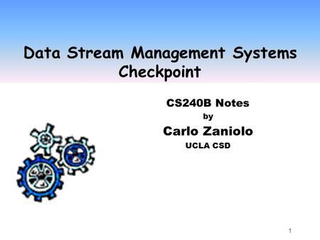 1 Data Stream Management Systems Checkpoint CS240B Notes by Carlo Zaniolo UCLA CSD.