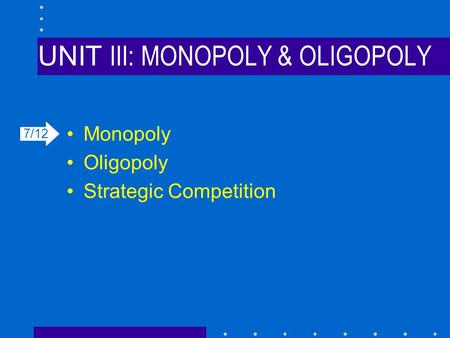 UNIT III: MONOPOLY & OLIGOPOLY Monopoly Oligopoly Strategic Competition 7/12.