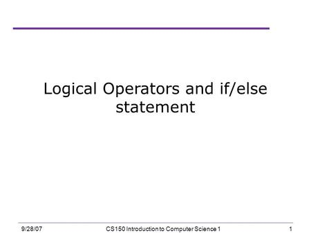 1 9/28/07CS150 Introduction to Computer Science 1 Logical Operators and if/else statement.