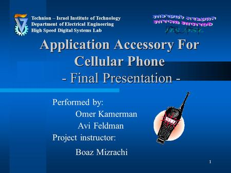 1 Application Accessory For Cellular Phone - Final Presentation - Performed by: Omer Kamerman Avi Feldman Project instructor: Boaz Mizrachi Technion –