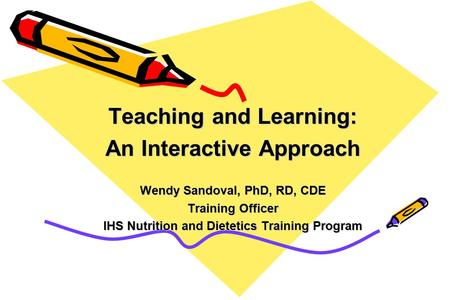 Teaching and Learning: An Interactive Approach Wendy Sandoval, PhD, RD, CDE Training Officer IHS Nutrition and Dietetics Training Program.